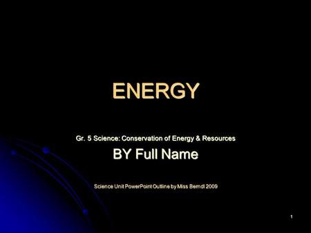 1 ENERGY Gr. 5 Science: Conservation of Energy & Resources BY Full Name Science Unit PowerPoint Outline by Miss Berndl 2009.