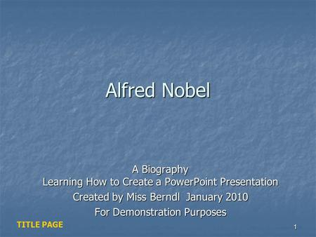 Alfred Nobel A Biography Learning How to Create a PowerPoint Presentation Created by Miss Berndl January 2010 For Demonstration Purposes TITLE PAGE.