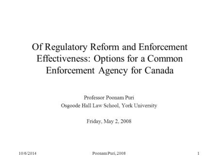 10/6/2014Poonam Puri, 20081 Of Regulatory Reform and Enforcement Effectiveness: Options for a Common Enforcement Agency for Canada Professor Poonam Puri.