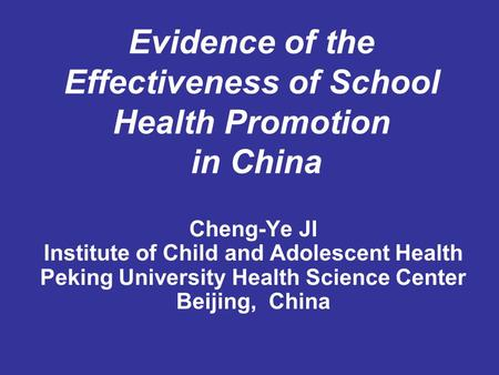 Evidence of the Effectiveness of School Health Promotion in China Cheng-Ye JI Institute of Child and Adolescent Health Peking University Health Science.