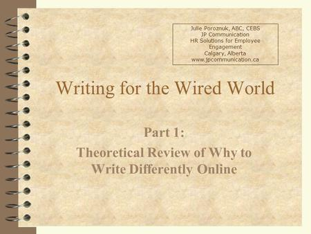 Writing for the Wired World Part 1: Theoretical Review of Why to Write Differently Online Julie Poroznuk, ABC, CEBS JP Communication HR Solutions for Employee.