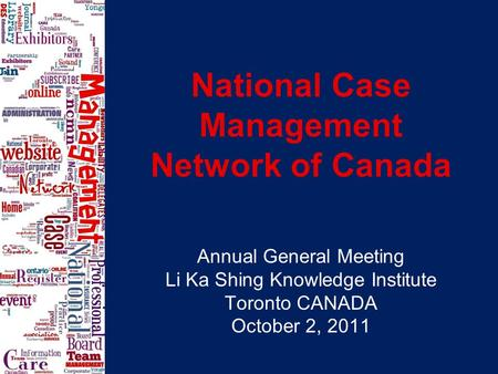 National Case Management Network of Canada Annual General Meeting Li Ka Shing Knowledge Institute Toronto CANADA October 2, 2011.