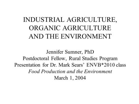 INDUSTRIAL AGRICULTURE, ORGANIC AGRICULTURE AND THE ENVIRONMENT Jennifer Sumner, PhD Postdoctoral Fellow, Rural Studies Program Presentation for Dr. Mark.