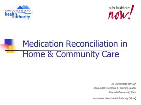 Medication Reconciliation in Home & Community Care Jo Dunderdale, RN, MA Program Development & Planning Leader Home & Community Care Vancouver Island Health.
