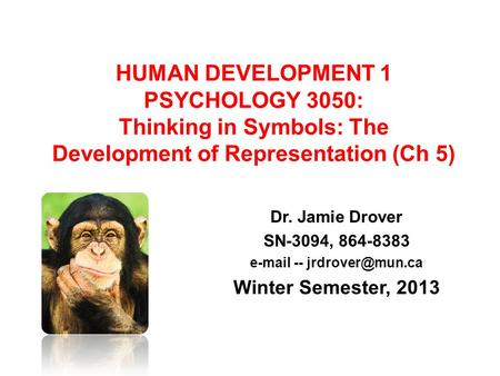 E-mail -- jrdrover@mun.ca HUMAN <strong>DEVELOPMENT</strong> 1 PSYCHOLOGY 3050: Thinking in Symbols: The <strong>Development</strong> of Representation (Ch 5) Dr. Jamie Drover SN-3094,