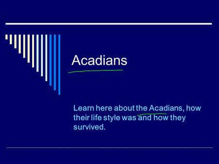 Acadians Learn here about the Acadians, how their life style was and how they survived.