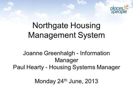 Northgate Housing Management System Joanne Greenhalgh - Information Manager Paul Hearty - Housing Systems Manager Monday 24 th June, 2013.
