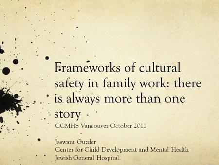 Frameworks of cultural safety in family work: there is always more than one story CCMHS Vancouver October 2011 Jaswant Guzder Center for Child Development.