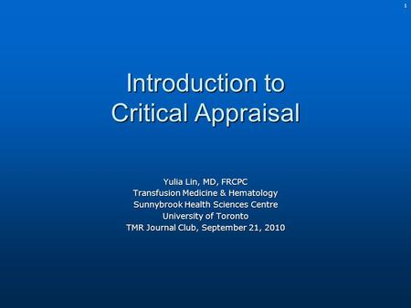 1 Introduction to Critical Appraisal Yulia Lin, MD, FRCPC Transfusion Medicine & Hematology Sunnybrook Health Sciences Centre University of Toronto TMR.