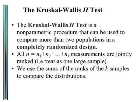Kruskal-Wallis H TestThe Kruskal-Wallis H Test is a nonparametric procedure that can be used to compare more than two populations in a completely randomized.