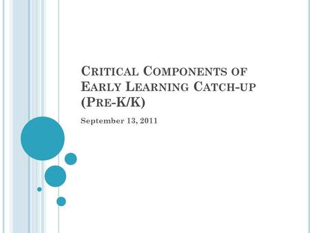 C RITICAL C OMPONENTS OF E ARLY L EARNING C ATCH - UP (P RE -K/K) September 13, 2011.