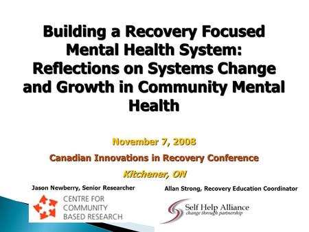 Building a Recovery Focused Mental Health System: Reflections on Systems Change and Growth in Community Mental Health November 7, 2008 Canadian Innovations.