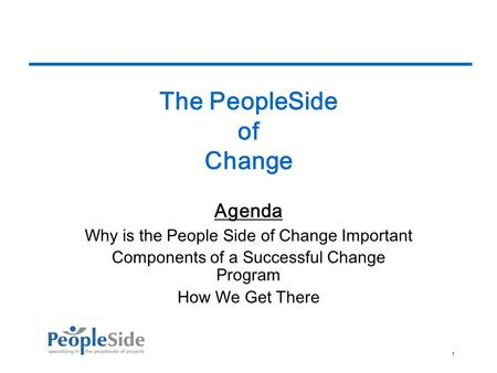 10/6/20141 The PeopleSide of Change Agenda Why is the People Side of Change Important Components of a Successful Change Program How We Get There.