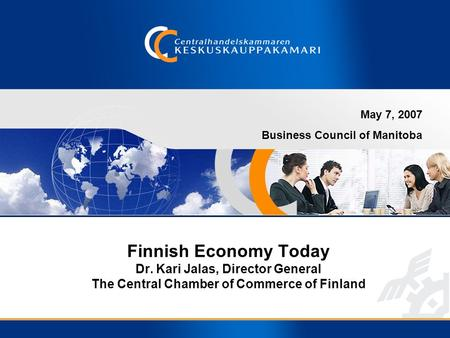 Finnish Economy Today Dr. Kari Jalas, Director General The Central Chamber of Commerce of Finland May 7, 2007 Business Council of Manitoba.