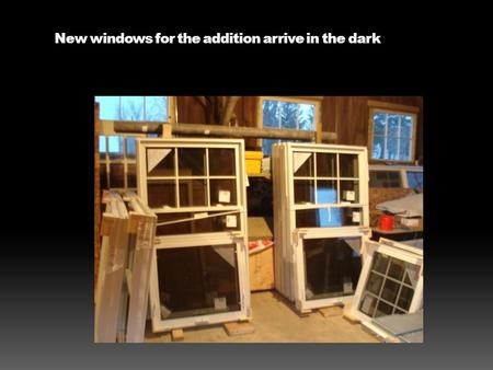 New windows for the addition arrive in the dark. These go on the south wall.