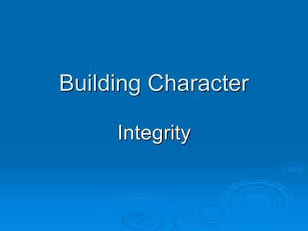 Building Character Integrity. Are you a person of Integrity? Are you...  respectful?  responsible?  trustworthy?  dependable?  someone who people.