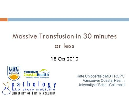 Massive Transfusion in 30 minutes or less 18 Oct 2010 Kate Chipperfield MD FRCPC Vancouver Coastal Health University of British Columbia.