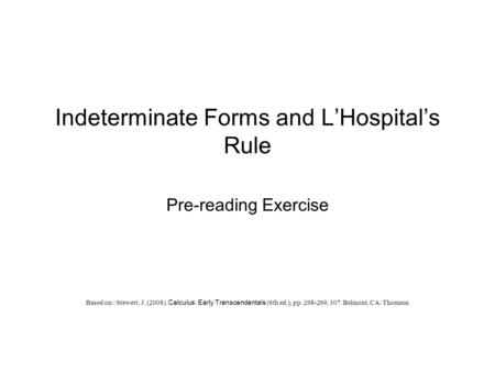 Indeterminate Forms and L'Hospital's Rule Pre-reading Exercise Based on:: Stewert, J. (2008). Calculus: Early Transcendentals (6th ed.), pp. 298-299, 307.