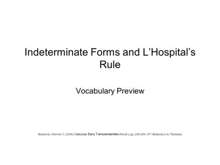 Indeterminate Forms and L'Hospital's Rule Vocabulary Preview Based on:: Stewert, J. (2008). Calculus: Early Transcendentals (6th ed.), pp. 298-299, 307.
