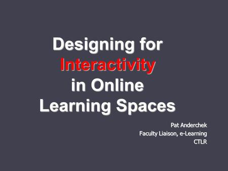 Designing for Interactivity in Online Learning Spaces Pat Anderchek Faculty Liaison, e-Learning CTLR.