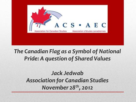 The Canadian Flag as a Symbol of National Pride: A question of Shared Values Jack Jedwab Association for Canadian Studies November 28 th, 2012.