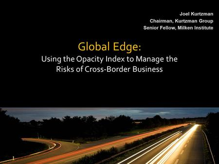 Global Edge: Using the Opacity Index to Manage the Risks of Cross-Border Business Joel Kurtzman Chairman, Kurtzman Group Senior Fellow, Milken Institute.