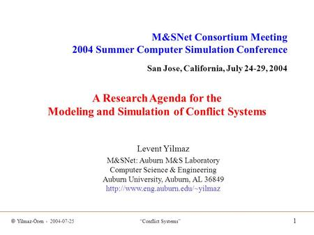"© Yilmaz-Ören - 2004-07-25 ""Conflict Systems"" 1 A Research Agenda for the Modeling and Simulation of Conflict Systems Levent Yilmaz M&SNet: Auburn M&S."