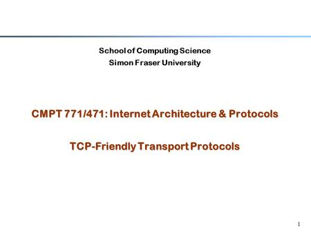 1 School of Computing Science Simon Fraser University CMPT 771/471: Internet Architecture & Protocols TCP-Friendly Transport Protocols.