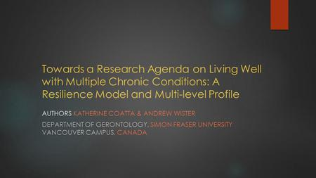 Towards a Research Agenda on Living Well with Multiple Chronic Conditions: A Resilience Model and Multi-level Profile AUTHORS KATHERINE COATTA & ANDREW.