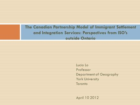 The Canadian Partnership Model of Immigrant Settlement and Integration Services: Perspectives from ISO's outside Ontario Lucia Lo Professor Department.
