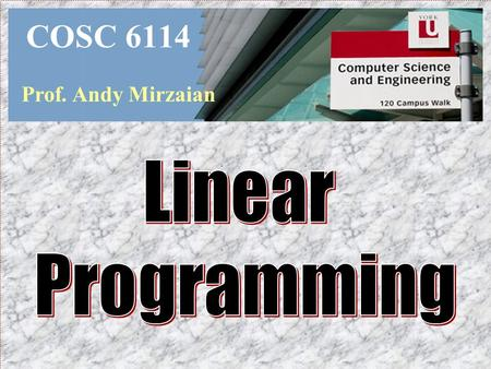 COSC 6114 Prof. Andy Mirzaian. General Overview  Introduction  Fundamentals  Duality  Major Algorithms  Open Problems 2D Linear Programming  O(n.