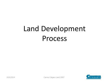 Land Development Process 10/6/2014Carma Calgary Land 20071.