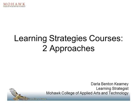 Learning Strategies Courses: 2 Approaches Darla Benton Kearney Learning Strategist Mohawk College of Applied Arts and Technology.