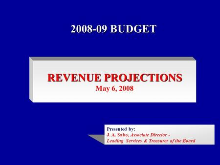 2008-09 BUDGET REVENUE PROJECTIONS May 6, 2008 Presented by: J. A. Sabo, Associate Director - Leading Services & Treasurer of the Board.