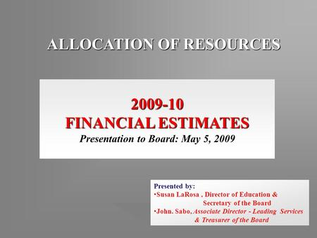 ALLOCATION OF RESOURCES 2009-10 FINANCIAL ESTIMATES Presentation to Board: May 5, 2009 Presented by: Susan LaRosa, Director of Education & Secretary of.