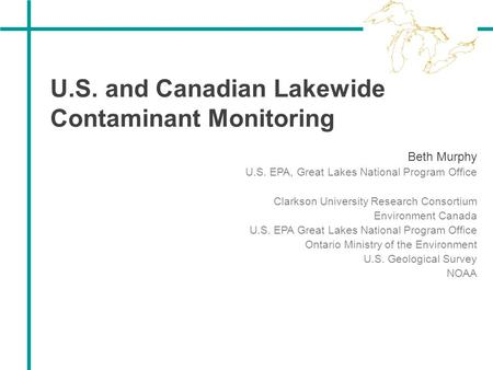 U.S. and Canadian Lakewide Contaminant Monitoring Beth Murphy U.S. EPA, Great Lakes National Program Office Clarkson University Research Consortium Environment.