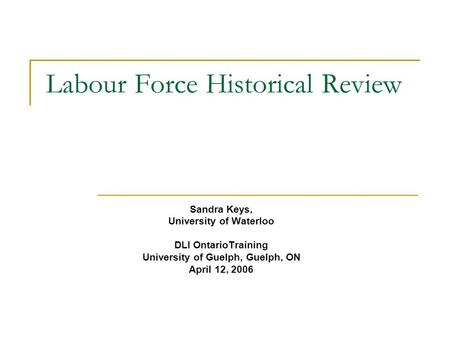 Labour Force Historical Review Sandra Keys, University of Waterloo DLI OntarioTraining University of Guelph, Guelph, ON April 12, 2006.