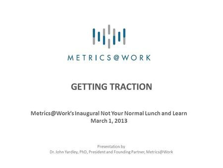 GETTING TRACTION Inaugural Not Your Normal Lunch and Learn March 1, 2013 Presentation by Dr. John Yardley, PhD, President and Founding Partner,