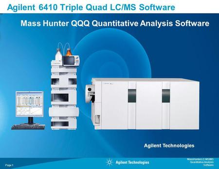 MassHunter LC-MS/MS Quantitative Analysis Software Page 1 Agilent 6410 Triple Quad LC/MS Software Mass Hunter QQQ Quantitative Analysis Software Agilent.