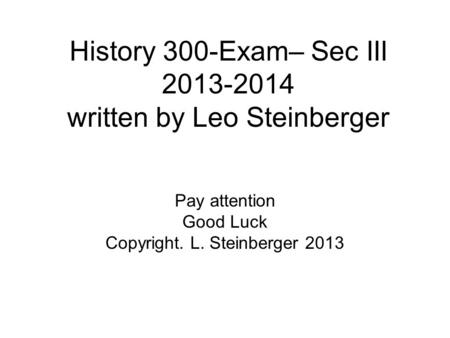 History 300-Exam– Sec III 2013-2014 written by Leo Steinberger Pay attention Good Luck Copyright. L. Steinberger 2013.