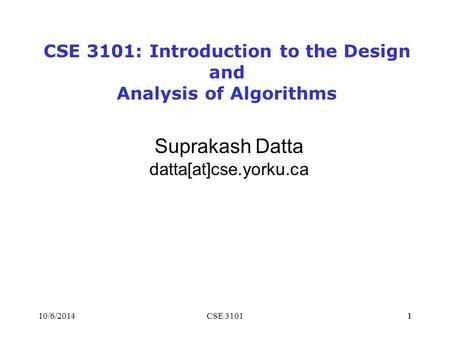110/6/2014CSE 31011 Suprakash Datta datta[at]cse.yorku.ca CSE 3101: Introduction to the Design and Analysis of Algorithms.