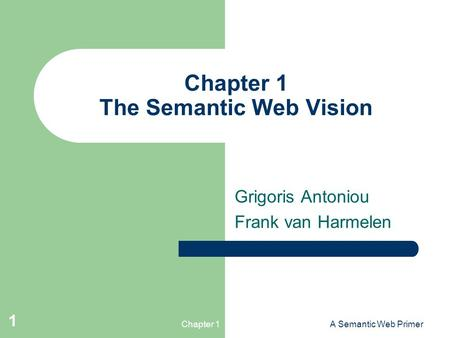 Chapter 1A Semantic Web Primer 1 Chapter 1 The Semantic Web Vision Grigoris Antoniou Frank van Harmelen.