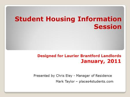 Student Housing Information Session Designed for Laurier Brantford Landlords January, 2011 Presented by Chris Eley - Manager of Residence Mark Taylor –