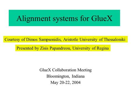 Alignment systems for GlueX GlueX Collaboration Meeting Bloomington, Indiana May 20-22, 2004 Courtesy of Dimos Sampsonidis, Aristotle University of Thessaloniki.