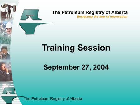 The Petroleum Registry of Alberta Training Session September 27, 2004 The Petroleum Registry of Alberta Energizing the flow of information.