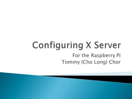 For the Raspberry Pi Tommy (Cho Long) Chor.  X. Org Foundation was created in 2004  Open source implementation of the X Window System  Developed in.