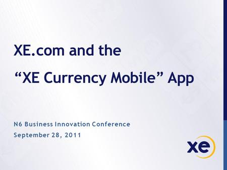 "XE.com and the ""XE Currency Mobile"" App N6 Business Innovation Conference September 28, 2011."