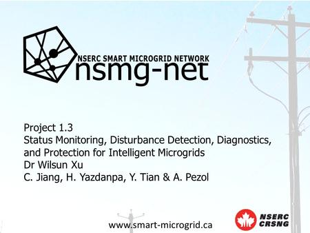 Www.smart-microgrid.ca Project 1.3 Status Monitoring, Disturbance Detection, Diagnostics, and Protection for Intelligent Microgrids Dr Wilsun Xu C. Jiang,