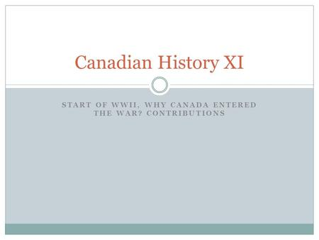 START OF WWII, WHY CANADA ENTERED THE WAR? CONTRIBUTIONS Canadian History XI.
