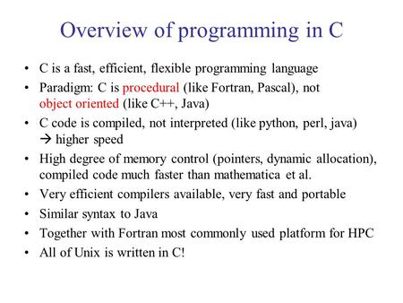 Overview of programming in C C is a fast, efficient, flexible programming language Paradigm: C is procedural (like Fortran, Pascal), not object oriented.